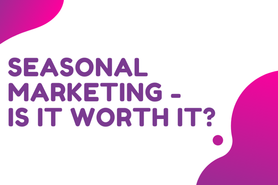 SEASONAL MARKETING - IS IT WORTH IT