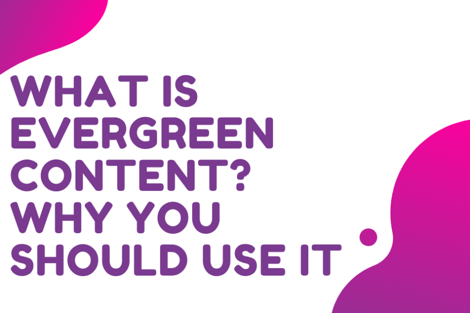 WHAT IS EVERGREEN CONTENT? WHY YOU SHOULD USE IT