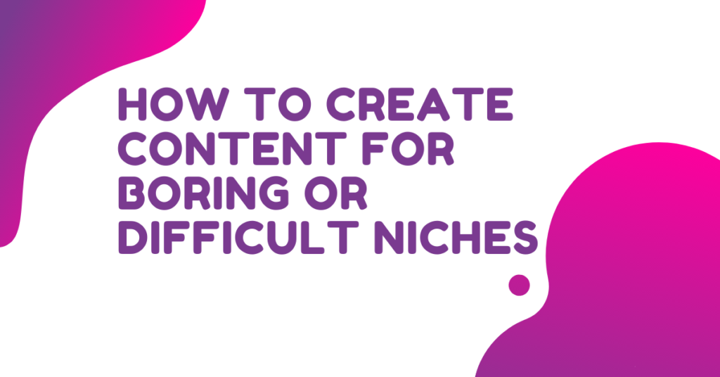 How To Create Content For Boring Or Difficult Niches