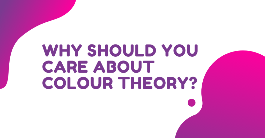 Why Should You Care About Colour Theory?